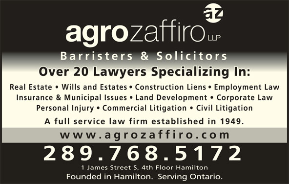 Agro Zaffiro LLP (905-527-6877) - Display Ad - Barristers & SolicitorsBarristers & Solicitors Over 20 Lawyers Specializing In :Over 20 Lawyers Specializing In Real Estate   Wills and Estate s   Construction Lien s   Employment Law Insurance & Municipal Issues Land Development   Corporate La Personal Injury A full service law firm established in 1949. www.agrozaffiro.co 289.768.5172 1 James Street S, 4th Floor Hamilton Founded in Hamilton.  Serving Ontario. Commercial Litigation   Civil Litigatio