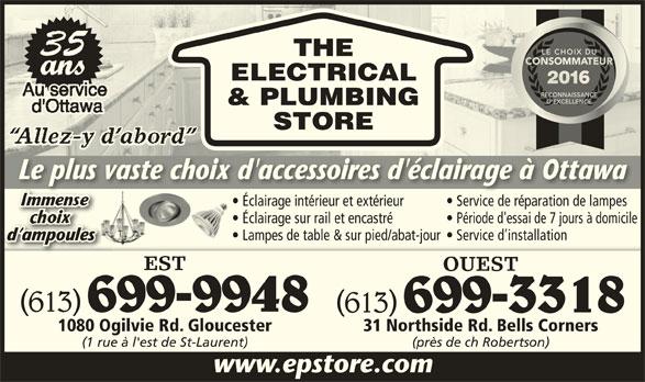 The Electrical & Plumbing Store (613-741-2116) - Annonce illustrée======= - ELECTRICAL & PLUMBING STORE Le plus vaste choix d'accessoires d'éclairage à OttawaLe plus vaste choix d'accessoires d'éclairage à Ottawa Éclairage intérieur et extérieur Service de réparation de lampesclaira intéri et térieu  S ice de ré ati de lam Éclairage sur rail et encastré Période d'essai de 7 jours à domicile Lampes de table & sur pied/abat-jour  Service d installation d ampoulesmpoulesd a EST OUEST (613) 699-9948 (613) 699-3318 1080 Ogilvie Rd. Gloucester 31 Northside Rd. Bells Corners (1 rue à l'est de St-Laurent) (près de ch Robertson) www.epstore.com