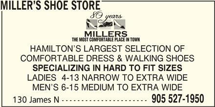 Miller's Shoe Store (905-527-1950) - Display Ad - 905 527-1950 130 James N ---------------------- MILLER S SHOE STORE THE MOST COMFORTABLE PLACE IN TOWN HAMILTON S LARGEST SELECTION OF COMFORTABLE DRESS & WALKING SHOES SPECIALIZING IN HARD TO FIT SIZES LADIES  4-13 NARROW TO EXTRA WIDE MEN S 6-15 MEDIUM TO EXTRA WIDE 905 527-1950 130 James N ---------------------- MILLER S SHOE STORE THE MOST COMFORTABLE PLACE IN TOWN HAMILTON S LARGEST SELECTION OF COMFORTABLE DRESS & WALKING SHOES SPECIALIZING IN HARD TO FIT SIZES LADIES  4-13 NARROW TO EXTRA WIDE MEN S 6-15 MEDIUM TO EXTRA WIDE