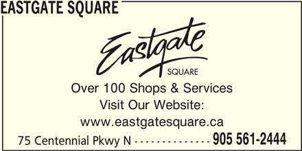 Eastgate Square (905-561-2444) - Display Ad - EASTGATE SQUARE Over 100 Shops & Services Visit Our Website: www.eastgatesquare.ca 75 Centennial Pkwy N -------------- 905 561-2444