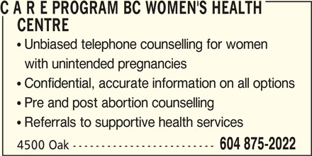 C A R E Program BC Women's Health Centre (604-875-2022) - Display Ad - C A R E PROGRAM BC WOMEN'S HEALTH CENTRE  Unbiased telephone counselling for women with unintended pregnancies  Confidential, accurate information on all options  Pre and post abortion counselling  Referrals to supportive health services 4500 Oak ------------------------- 604 875-2022