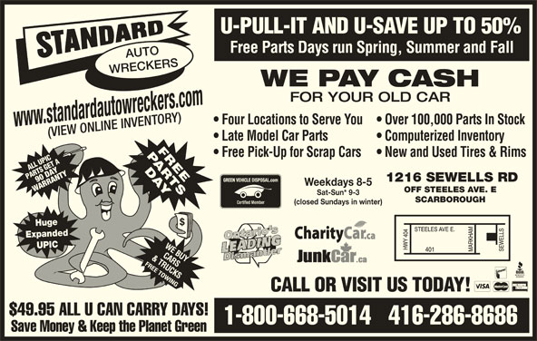 Standard Auto Wreckers (416-286-8686) - Display Ad - W90 DAA YY0D PAAT SGE RANTY ANT 1216 SEWELLS RD AR Weekdays 8-5 OFF STEELES AVE. E Sat-Sun* 9-3 SCARBOROUGH (closed Sundays in winter) Huge Expanded UPIC CALL OR VISIT US TODAY! $49.95 ALL U CAN CARRY DAYS! 1-800-668-5014   416-286-8686 Save Money & Keep the Planet Green U-PULL-IT AND U-SAVE UP TO 50% Free Parts Days run Spring, Summer and Fall AUTO WRECKERS WE PAY CASH FOR YOUR OLD CAR Four Locations to Serve You  Over 100,000 Parts In Stock www.standardautowreckers.com (VIEW ONLINE INVENTORY) Late Model Car Parts Computerized Inventory Free Pick-Up for Scrap Cars  New and Used Tires & Rims SIC TA RLL P GET A LL