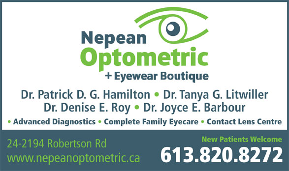 Nepean Optometric Clinic (613-820-8272) - Display Ad - New Patients Welcome 24-2194 Robertson Rd www.nepeanoptometric.ca 613.820.8272 Dr. Patrick D. G. Hamilton   Dr. Tanya G. Litwiller Dr. Denise E. Roy   Dr. Joyce E. Barbour Advanced Diagnostics   Complete Family Eyecare   Contact Lens Centre