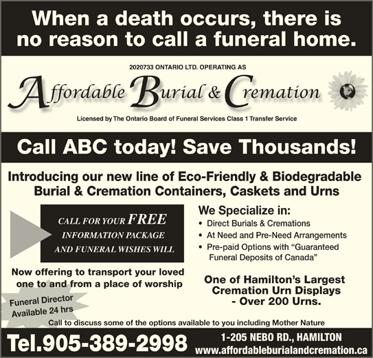 Affordable Burial & Cremation (905-389-2998) - Display Ad - Introducing our new line of Eco-Friendly & Biodegradable Burial & Cremation Containers, Caskets and Urns We Specialize in: CALL FOR YOUR FREE CALL FOR YOUR FREE Direct Burials & Cremations INFORMATION PACKAGE INFORMATION PACKAGE At Need and Pre-Need Arrangements Pre-paid Options with  Guaranteed AND FUNERAL WISHES WILLAND FUNERAL WISHES WILL Funeral Deposits of Canada Now offering to transport your loved One of Hamilton s Largest one to and from a place of worship Cremation Urn Displays - Over 200 Urns. Funeral Director Available 24 hrs Call to discuss some of the options available to you including Mother Nature 1-205 NEBO RD., HAMILTON Tel.905-389-2998 www.affordableburialandcremation.ca When a death occurs, there is no reason to call a funeral home. Call ABC today! Save Thousands!Call ABC today! Save Thousands!