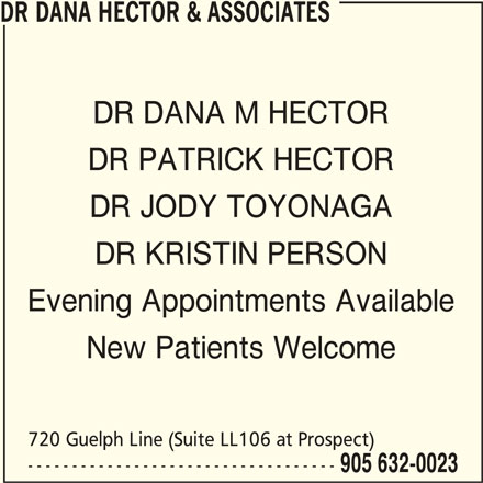 Dr Dana Hector & Associates (905-632-0023) - Display Ad - DR DANA HECTOR & ASSOCIATES DR DANA M HECTOR DR PATRICK HECTOR DR JODY TOYONAGA DR KRISTIN PERSON Evening Appointments Available New Patients Welcome 720 Guelph Line (Suite LL106 at Prospect) ----------------------------------- 905 632-0023