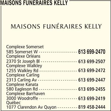 Maisons Funéraires Kelly (613-699-2470) - Annonce illustrée======= - Complexe Orléans 2370 St Joseph Bl ------------------ 613 699-2507 Complexe Walkley 613 699-2472 1255 Walkley Rd ------------------- Complexe Carling 2313 Carling Av ------------------- 613 699-2447 Complexe Kanata 580 Eagleson Rd ------------------- 613 699-2455 Complexe Barrhaven 3000 Woodroffe ------------------- 613 699-2419 Québec 1077 Clarendon Av Quyon ---------- 819 458-2444 613 699-2470 MAISONS FUNERAIRES KELLY Complexe Somerset 585 Somerset W -------------------