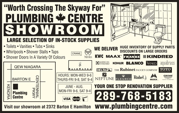Plumbing Centre (905-560-0061) - Display Ad - Worth Crossing The Skyway For PLUMBING     CENTRE SHOWROOM LARGE SELECTION OF IN-STOCK SUPPLIES Toilets   Vanities   Tubs   Sinks HUGE INVENTORY OF SUPPLY PARTS WE DELIVER DISCOUNTS ON LARGE ORDERS Whirlpools   Shower Stalls   Taps Shower Doors In A Variety Of Colours HOURS: MON-WED 9-6 THURS-FRI 9-8, SAT 9-4 JUNE - AUG. YOUR ONE STOP RENOVATION SUPPLIER MON-FRI 9-6, SAT 9-4 289-768-5183 Visit our showroom at 2372 Barton E Hamilton www.plumbingcentre.com