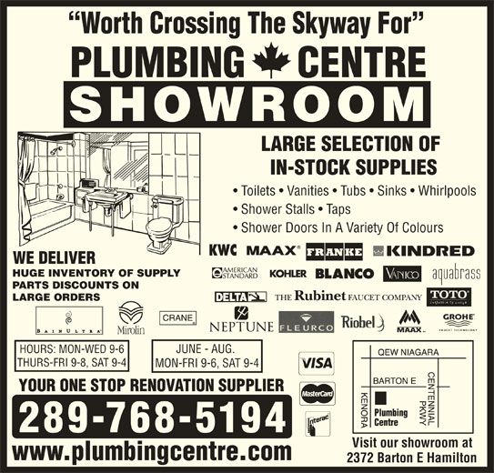 Plumbing Centre (905-560-0061) - Display Ad - Worth Crossing The Skyway For PLUMBING     CENTRE SHOWROOM LARGE SELECTION OF IN-STOCK SUPPLIES Toilets   Vanities   Tubs   Sinks   Whirlpools Shower Stalls   Taps Shower Doors In A Variety Of Colours WE DELIVER HUGE INVENTORY OF SUPPLY PARTS DISCOUNTS ON LARGE ORDERS HOURS: MON-WED 9-6 JUNE - AUG. THURS-FRI 9-8, SAT 9-4 MON-FRI 9-6, SAT 9-4 YOUR ONE STOP RENOVATION SUPPLIER 289-768-5194 Visit our showroom at www.plumbingcentre.com 2372 Barton E Hamilton