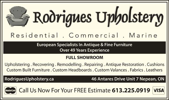 Rodrigues Upholstery (613-225-0919) - Display Ad - Upholstering . Recovering . Remodelling . Repairing . Antique Restoration . Cushions Custom Built Furniture . Custom Headboards . Custom Valances . Fabrics . Leathers RodriguesUpholstery.ca    46 Antares Drive Unit 7 Nepean, ON Call Us Now For Your FREE Estimate 613.225.0919 European Specialists In Antique & Fine Furniture Over 49 Years Experience FULL SHOWROOM