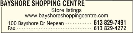 Bayshore Shopping Centre (613-829-7491) - Display Ad - BAYSHORE SHOPPING CENTREBAYSHORE SHOPPING CENTRE BAYSHORE SHOPPING CENTRE Store listings www.bayshoreshoppingcentre.com 613 829-7491 100 Bayshore Dr Nepean ----------- Fax ------------------------------- 613 829-4272