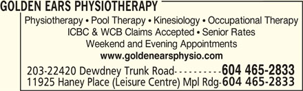 Golden Ears Orthopaedic & Sports Physiotherapist Corp (604-465-2833) - Display Ad - ICBC & WCB Claims Accepted  Senior Rates Weekend and Evening Appointments www.goldenearsphysio.com 203-22420 Dewdney Trunk Road---------- 604 465-2833 11925 Haney Place (Leisure Centre) Mpl Rdg- GOLDEN EARS PHYSIOTHERAPY Physiotherapy  Pool Therapy  Kinesiology  Occupational Therapy ICBC & WCB Claims Accepted  Senior Rates Weekend and Evening Appointments www.goldenearsphysio.com 203-22420 Dewdney Trunk Road---------- 604 465-2833 11925 Haney Place (Leisure Centre) Mpl Rdg- GOLDEN EARS PHYSIOTHERAPY Physiotherapy  Pool Therapy  Kinesiology  Occupational Therapy