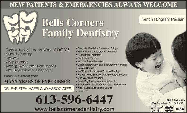Bells Corners Family Dentistry (613-596-6447) - Display Ad - Digital Radiography and IntraOral Photography  Digital Radiography and IntraOral Photography - Snoring, Sleep Apnea Consultations- Snoring, Sleep Apnea Consultations Implant Dentistry  Implant Dentistry - Oral Cancer Screening (Velscope)- Oral Cancer Sceening (elscope) In Office or Take Home Tooth Whitening  In Ofice or Take Home ooth Whitening Nitrous Oxide Sedation, Oral Moderate Sedation  Nitous Oxide Sedation, Oral Moderate Sedation FRIENDLY, COURTEOUS STAFFFRIEND, COUTEOUS S One Year Olds Welcomene Year Olds Welcome Same Day Emergency Appointments  Same Day Emergency Appointments MANY YEARS OF EXPERIENCEMANY YEARS OF EXPERIENCE Extended Hours, Electronic Claim Submissionnded Hours, Electonic Claim Submission Night Guards and Sports Guards  Night Guards and Sports Guards DR. FARIFTEH HAERI AND ASSOCIATES Dentures  Dentures ARKINGARKING 613-596-6447 1956 Robertson Rd., Suite 1011956 Robertson Rd., Suite 101 www.bellscornersdentistry.comww.bellscnersdentistr.com NEW PATIENTS & EMERGENCIES ALWAYS WELCOME French  English Persian Bells Corners Family Dentistry Cosmetic Dentistry, Crown and Bridge  Cosmetic Dentistrown and Bridge Tooth Whitening 1 Hour in Office -ooth Whitening 1 Hour in Ofice - Preventive and Restorative Dentistry  Preventive and Restorative Dentistry - Ozone in Dentistry- Ozone in Dentistry Periodontal Treatment  Periodontal Treatment Root Canal Therapy  Root Canal Therapy - Veneers- Veneers Wisdom Tooth Removal  Wisdom ooth Removal - Sleep Disorders- Sleep Disoders