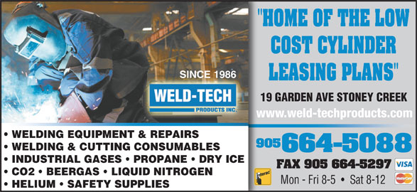 "Weld Tech Products Inc (905-664-5088) - Display Ad - SINCE 1986 LEASING PLANS"" 19 GARDEN AVE STONEY CREEK www.weld-techproducts.com WELDING EQUIPMENT & REPAIRS 905 WELDING & CUTTING CONSUMABLES 664-5088 INDUSTRIAL GASES   PROPANE   DRY ICE FAX 905 664-5297 CO2   BEERGAS   LIQUID NITROGEN Mon - Fri 8-5     Sat 8-12 ""HOME OF THE LOW COST CYLINDER HELIUM   SAFETY SUPPLIES"