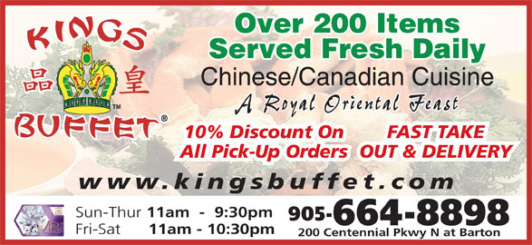 Kings Buffet (905-664-8898) - Annonce illustrée======= - Over 200 Items Served Fresh Daily Chinese/Canadian Cuisine A Royal Oriental Feast www.kingsbuffet.com Sun-Thur 11am  -  9:30pm 905- 664-8898 Fri-Sat 11am - 10:30pm 200 Centennial Pkwy N at Barton