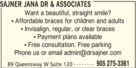 Sajner Jana Dr & Associates (905-275-3361) - Display Ad - SAJNER JANA DR & ASSOCIATES Want a beautiful, straight smile? Affordable braces for children and adults Invisalign, regular, or clear braces Payment plans available Free consultation. Free parking -------- 905 275-3361 89 Queensway W Suite 120