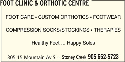 Foot Clinic & Orthotic Centre (905-662-5723) - Display Ad - FOOT CLINIC & ORTHOTIC CENTRE FOOT CARE  CUSTOM ORTHOTICS  FOOTWEAR COMPRESSION SOCKS/STOCKINGS  THERAPIES Healthy Feet ... Happy Soles Stoney Creek 905 662-5723 305 15 Mountain Av S --