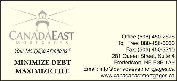 Canada East Mortgages (506-450-2676) - Display Ad - Office (506) 450-2676 Toll Free: 888-456-5050 Fax: (506) 450-2210 Your Mortgage Architects Your Mortgage Architects 281 Queen Street, Suite 4 Fredericton, NB E3B 1A9 MINIMIZE DEBT MAXIMIZE LIFE www.canadaeastmortgages.ca