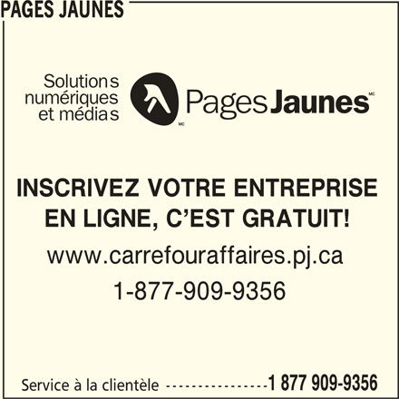 Pages Jaunes (1-877-909-9356) - Annonce illustrée======= - PAGES JAUNESPAGES JAUNESPAGES JAUNES PAGES JAUNESPAGES JAUNESPAGES JAUNESPAGES JAUNESPAGES JAUNESPAGES JAUNES PAGES JAUNES PAGES JAUNES PAGES JAUNESPAGES JAUNES GES JAUNESPAGES JAUNESPAGES JAUNESPAGES JAUNES Solutions numériques et médias INSCRIVEZ VOTRE ENTREPRISE EN LIGNE, C EST GRATUIT! www.carrefouraffaires.pj.ca 1-877-909-9356 PA 1 877 909-9356 Service à la clientèle ---------------- PAGES JAUNES