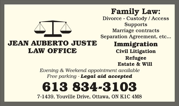 Jean Auberto Juste B.Sc.Soc, L.L.B (613-834-3103) - Display Ad - Family Law: Divorce - Custody / Access Supports Marriage contracts JEAN AUBERTO JUSTE Separation Agreement, etc... Civil Litigation LAW OFFICE Refugee Estate & Will Evening & Weekend appointment available Free parking - Legal aid accepted 613 834-3103 7-1439, Youville Drive, Ottawa, ON K1C 4M8 Immigration