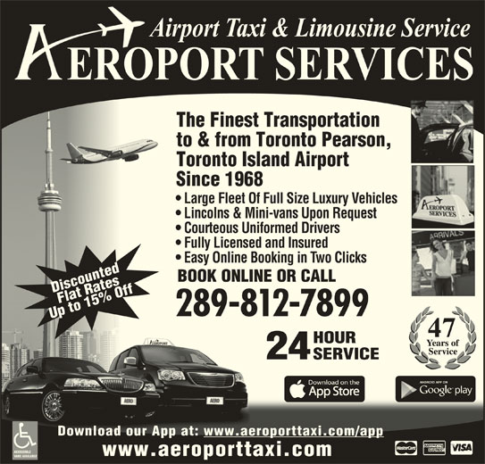 Aeroport Taxi & Limousine Service (1-800-465-3434) - Annonce illustrée======= - Fully Licensed and Insured Easy Online Booking in Two Clicks BOOK ONLINE OR CALL DiscountedFlat RatesDi 289-812-7899 The Finest Transportation to & from Toronto Pearson, Toronto Island Airport Up to 15% OffUp HOURHOUR 24 SERVICESERVICE Download our App at: www.aeroporttaxi.com/appDownload our App at: www.aeroporttaxi.com/app ACCESSIBLE www.aeroporttaxi.com VANS AVAILABLE Since 1968 Large Fleet Of Full Size Luxury Vehicles Lincolns & Mini-vans Upon Request Courteous Uniformed Drivers