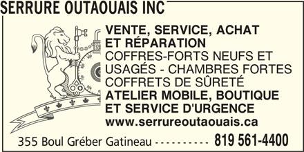 Serrure Outaouais inc. (819-561-4400) - Annonce illustrée======= - SERRURE OUTAOUAIS INC VENTE, SERVICE, ACHAT ET RÉPARATION COFFRES-FORTS NEUFS ET USAGÉS - CHAMBRES FORTES COFFRETS DE SÜRETÉ ATELIER MOBILE, BOUTIQUE ET SERVICE D'URGENCE www.serrureoutaouais.ca 819 561-4400 355 Boul Gréber Gatineau ----------