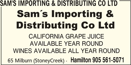 Sam's Importing & Distributing Co Ltd (905-561-5071) - Display Ad - SAM'S IMPORTING & DISTRIBUTING CO LTD CALIFORNIA GRAPE JUICE AVAILABLE YEAR ROUND WINES AVAILABLE ALL YEAR ROUND Hamilton 905 561-5071 65 Milburn (StoneyCreek) -