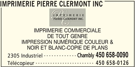 Imprimerie Pierre Clermont Inc (450-658-0090) - Annonce illustrée======= - IMPRIMERIE PIERRE CLERMONT INC IMPRIMERIE COMMERCIALE DE TOUT GENRE IMPRESSION NUMÉRIQUE COULEUR & NOIR ET BLANC-COPIE DE PLANS ------------- Chambly 450 658-0090 2305 Industriel ------------------------ 450 658-0126 Télécopieur