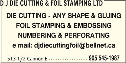D J Die Cutting & Foil Stamping Ltd (905-545-1987) - Display Ad - D J DIE CUTTING & FOIL STAMPING LTD DIE CUTTING - ANY SHAPE & GLUING FOIL STAMPING & EMBOSSING NUMBERING & PERFORATING 905 545-1987 513-1/2 Cannon E -----------------