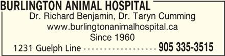 Burlington Animal Hospital (905-335-3656) - Display Ad - BURLINGTON ANIMAL HOSPITALBURLINGTON ANIMAL HOSPITAL BURLINGTON ANIMAL HOSPITAL Dr. Richard Benjamin, Dr. Taryn Cumming www.burlingtonanimalhospital.ca Since 1960 905 335-3515 1231 Guelph Line ------------------