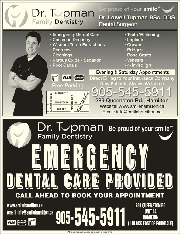 Dental Care Emergencies (905-545-5911) - Display Ad - 289 QUEENSTON RD UNIT 14 HAMILTON 905- (1 BLOCK EAST OF PARKDALE) 545-5911 All businesses under common ownership EMERGENC EMERGENC EMERGENC DENTAL CARE PROVIDE DENTAL CARE PROVIDE DENTAL CARE PROVIDE CALL AHEAD TO BOOK YOUR APPOINTMENT www.smilehamilton.ca Be proud of your smile Be proud of your smile Dr. Lowell Tupman BSc, DDSDr. Lowell Tupman BSc, DDS Dental SurgeonDental Surgeon · Emergency Dental Care · Teeth Whitening· Emergency Dental Care · Teeth Whitening · Cosmetic Dentistry · Implants· Cosmetic Dentistry · Implants · Wisdom Tooth Extractions · Crowns· Wisdom Tooth Extractions · Crowns · Dentures · Bridges· Dentures · Bridges · Cleanings · Bone Grafts· Cleanings · Bone Grafts · Nitrous Oxide - Sedation · Veneers· Nitrous Oxide - Sedation · Veneers · Root Canals ·· Root Canals 289 QUEENSTON RD Evening & Saturday Appointments Direct Billing to Your Insurance Companyect Billing to our Insurance Company New Patients Always WelcomeNew Patients Always elcome Free Parkingee Parking BARTON ST. E 905-545-5911 289 Queenston Rd., Hamilton289 Queenston Rd., Hamilton QUEENSTON RD Website: www.smilehamilton.caWebsite: www.smilehamilton.ca KING ST. E PARKDALE AVE S. KENILWORTH AVE S.RED HIIL VALLEY PKWYKENILWORTH AVE S. RED HIIL VALLEY PKWY Be proud of your smile HAMILTON 905- (1 BLOCK EAST OF PARKDALE) 545-5911 All businesses under common ownership UNIT 14 EMERGENC EMERGENC EMERGENC DENTAL CARE PROVIDE DENTAL CARE PROVIDE DENTAL CARE PROVIDE CALL AHEAD TO BOOK YOUR APPOINTMENT www.smilehamilton.ca Be proud of your smile Be proud of your smile Dr. Lowell Tupman BSc, DDSDr. Lowell Tupman BSc, DDS Dental SurgeonDental Surgeon · Emergency Dental Care · Teeth Whitening· Emergency Dental Care · Teeth Whitening · Cosmetic Dentistry · Implants· Cosmetic Dentistry · Implants · Wisdom Tooth Extractions · Crowns· Wisdom Tooth Extractions · Crowns · Dentures · Bridges· Dentures · Bridges · Cleanings · Bone Grafts· Cleanings · Bone Grafts · Nitrous Oxide - Sedation · Veneers· Nitrous Oxide - Sedation · Veneers · Root Canals ·· Root Canals Evening & Saturday Appointments Direct Billing to Your Insurance Companyect Billing to our Insurance Company New Patients Always WelcomeNew Patients Always elcome Free Parkingee Parking BARTON ST. E 905-545-5911 289 Queenston Rd., Hamilton289 Queenston Rd., Hamilton QUEENSTON RD Website: www.smilehamilton.caWebsite: www.smilehamilton.ca KING ST. E PARKDALE AVE S. KENILWORTH AVE S.RED HIIL VALLEY PKWYKENILWORTH AVE S. RED HIIL VALLEY PKWY Be proud of your smile