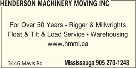 Henderson Machinery Moving And Installation Limi ted (905-270-1243) - Display Ad - Float & Tilt & Load Service  Warehousing www.hmmi.ca Mississauga 905 270-1243 3446 Mavis Rd -------- HENDERSON MACHINERY MOVING INC For Over 50 Years - Rigger & Millwrights