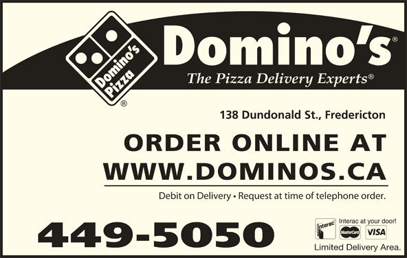 Domino's Pizza (506-449-5050) - Annonce illustrée======= - 449-5050 Limited Delivery Area. 138 Dundonald St., Fredericton ORDER ONLINE AT WWW.DOMINOS.CA Debit on Delivery   Request at time of telephone order. 449-5050 Limited Delivery Area. 138 Dundonald St., Fredericton ORDER ONLINE AT WWW.DOMINOS.CA Debit on Delivery   Request at time of telephone order.