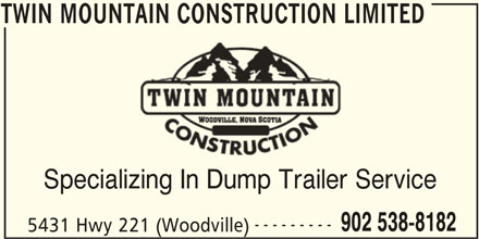 Twin Mountain Construction Limited (902-538-8182) - Display Ad - Specializing In Dump Trailer Service --------- 902 538-8182 5431 Hwy 221 (Woodville) TWIN MOUNTAIN CONSTRUCTION LIMITED TWIN MOUNTAIN CONSTRUCTION LIMITED