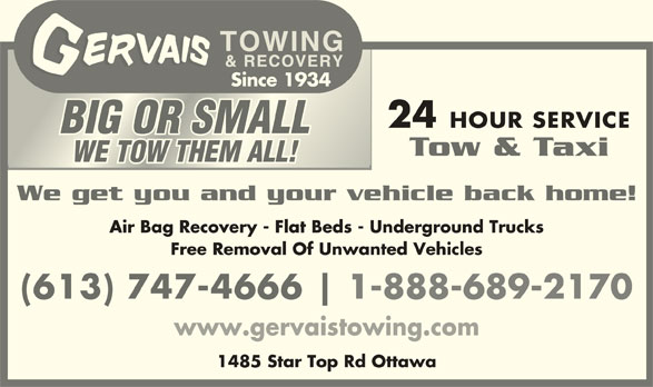 Gervais Towing & Recovery (613-747-4666) - Display Ad - Since 1934 24 HOUR SERVICE BIG OR SMALLBIG OR SMALL Tow & Taxi WE TOW THEM ALL!WE TOW THEM ALL! We get you and your vehicle back home! Air Bag Recovery - Flat Beds - Underground Trucks Free Removal Of Unwanted Vehicles (613) 747-4666 1-888-689-2170 www.gervaistowing.com 1485 Star Top Rd Ottawa