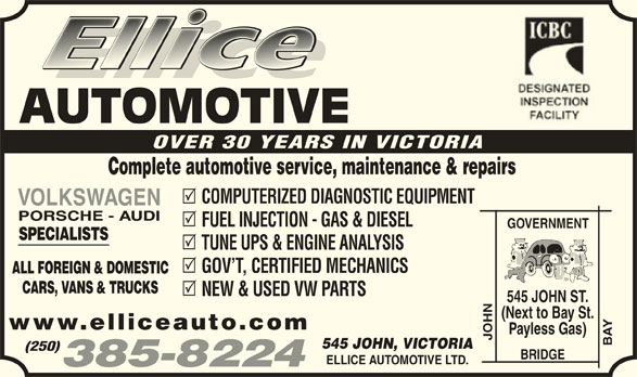 Ellice Automotive Ltd (250-385-8224) - Display Ad - AUTOMOTIVE OVER 30 YEARS IN VICTORIA Complete automotive service, maintenance & repairs COMPUTERIZED DIAGNOSTIC EQUIPMENT VOLKSWAGEN PORSCHE - AUDI FUEL INJECTION - GAS & DIESEL GOVERNMENT SPECIALISTS TUNE UPS & ENGINE ANALYSIS GOV T, CERTIFIED MECHANICS ALL FOREIGN & DOMESTIC CARS, VANS & TRUCKS NEW & USED VW PARTS N ST. (Next to Bay St. www.elliceauto.com Payless Gas) JOHN BAY545 JOH 545 JOHN, VICTORIA (250) BRIDGE ELLICE AUTOMOTIVE LTD. 385-8224