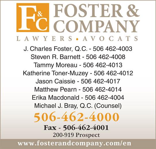 Foster & Company Lawyers Avocats (506-462-4000) - Display Ad - Tammy Moreau - 506 462-4013 Katherine Toner-Muzey - 506 462-4012 Jason Caissie - 506 462-4017 Matthew Pearn - 506 462-4014 Erika Macdonald - 506 462-4004 Michael J. Bray, Q.C. (Counsel) 506-462-4000 Fax - 506-462-4001 200-919 Prospect www.fosterandcompany.com/en J. Charles Foster, Q.C. - 506 462-4003 Steven R. Barnett - 506 462-4008