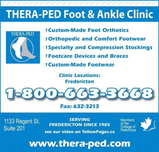 Thera-Ped Ltd (506-632-9397) - Display Ad - SERVING FREDERICTON SINCE 1985 see our video on YellowPages.ca www.thera-ped.com THERA-PED Foot & Ankle Clinic Custom-Made Foot Orthotics Orthopedic and Comfort Footwear Specialty and Compression Stockings Footcare Devices and Braces Custom-Made Footwear Clinic Locations: Fredericton 1-800-663-3668 Fax: 632-3213x632-3213