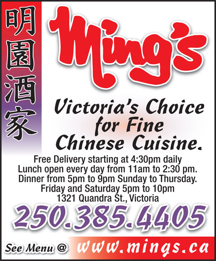 Ming's Restaurant (250-385-4405) - Display Ad - Victoria s Choice for Fine Chinese Cuisine. Free Delivery starting at 4:30pm dailytarting at 4:30pm Lunch open every day from 11am to 2:30 pm. Dinner from 5pm to 9pm Sunday to Thursday. Friday and Saturday 5pm to 10pm 1321 Quandra St., Victoria1321 Quandra St., Victoria 250.385.4405 www.mings.cai