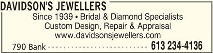 Davidson's Jewellers (613-234-4136) - Display Ad - Since 1939  Bridal & Diamond Specialists Custom Design, Repair & Appraisal www.davidsonsjewellers.com -------------------------- 613 234-4136 790 Bank DAVIDSON'S JEWELLERS