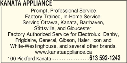 Kanata Appliance Service (613-592-1242) - Display Ad - KANATA APPLIANCE Prompt, Professional Service Factory Trained, In-Home Service. Serving Ottawa, Kanata, Barrhaven, Stittsville, and Gloucester. Factory Authorized Service for Electrolux, Danby, Frigidaire, General, Gibson, Haier, Icon and White-Westinghouse, and several other brands. www.kanataappliance.ca 613 592-1242 100 Pickford Kanata ----------------