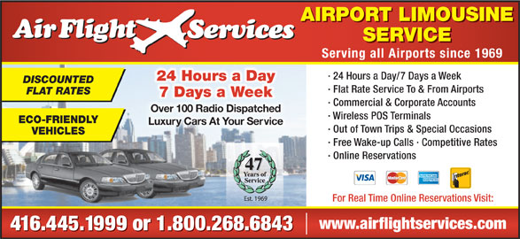 Airflight Services (416-445-1999) - Display Ad - AIRPORT LIMOUSINE SERVICE Serving all Airports since 1969 · 24 Hours a Day/7 Days a Week 24 Hours a Day DISCOUNTED · Flat Rate Service To & From Airports FLAT RATES 7 Days a Week · Commercial & Corporate Accounts Over 100 Radio DispatchedOver 100 Radio Dispatched · Wireless POS Terminals ECO-FRIENDLY Luxury Cars At Your ServiceLuxuy Cars At Your Se · Out of Town Trips & Special Occasions VEHICLES · Free Wake-up Calls · Competitive Rates · Online Reservations 47 For Real Time Online Reservations Visit: www.airflightservices.com 416.445.1999 or 1.800.268.6843