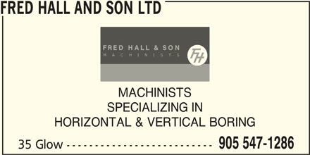 Fred Hall And Son Ltd (905-547-1286) - Display Ad - FRED HALL AND SON LTD MACHINISTS SPECIALIZING IN HORIZONTAL & VERTICAL BORING 905 547-1286 35 Glow --------------------------