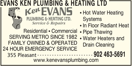 Evans Ken Plumbing & Heating Ltd (902-463-5691) - Display Ad - Pipe Thawing SERVING METRO SINCE 1982 Water Heaters and FAMILY OWNED & OPERATED Drain Cleaning 24 HOUR EMERGENCY SERVICE ----------------------- 902 463-5691 355 Pleasant www.kenevansplumbing.com Residential   Commercial EVANS KEN PLUMBING & HEATING LTD Hot Water Heating PLUMBING & HEATING LTD. Systems Service & Repairs In Floor Radiant Heat