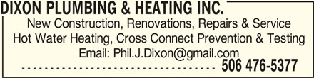 Dixon Plumbing & Heating Inc (506-476-5377) - Display Ad - DIXON PLUMBING & HEATING INC.DIXON PLUMBING & HEATING INC. New Construction, Renovations, Repairs & Service Hot Water Heating, Cross Connect Prevention & Testing 506 476-5377 ---------------------------------- DIXON PLUMBING & HEATING INC.