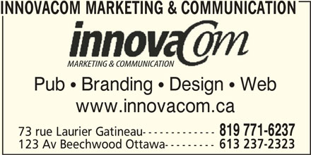InnovaCom Marketing & Communication (819-771-6237) - Display Ad - INNOVACOM MARKETING & COMMUNICATIONCOM MARKETING & COMMUNIC Pub  Branding  Design  Webb Brdi DigWe www.innovacom.ca 819 771-6237 73 rue Laurier Gatineau------------- 123 Av Beechwood Ottawa--------- 613 237-2323 INNOVACOM MARKETING & COMMUNICATIONCOM MARKETING & COMMUNIC Pub  Branding  Design  Webb Brdi DigWe www.innovacom.ca 819 771-6237 73 rue Laurier Gatineau------------- 123 Av Beechwood Ottawa--------- 613 237-2323