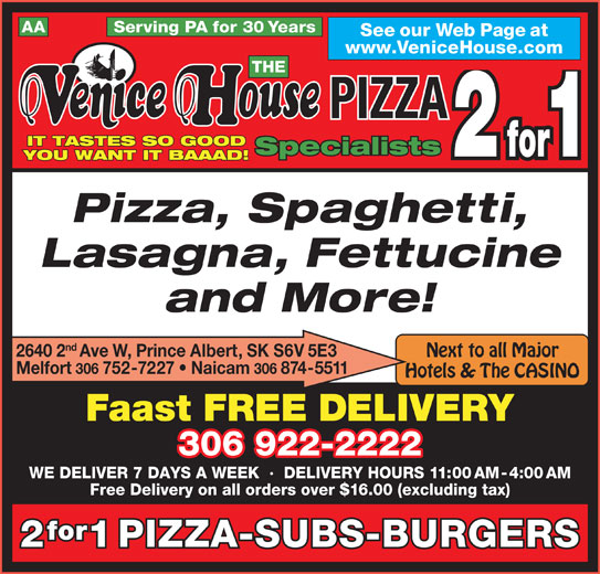 Venice House Pizza 2 For 1 (306-922-2222) - Display Ad - AA Serving PA for 30 Years See our Web Page at www.VeniceHouse.com THE PIZZA IT TASTES SO GOOD Specialists for1 YOU WANT IT BAAAD! Pizza, Spaghetti, Lasagna, Fettucine and More! nd 2640 2Ave W, Prince Albert, SK S6V 5E3 Next to all Major Melfort 306 752-7227   Naicam 306 874-5511 Hotels & The CASINO Faast FREE DELIVERY WE DELIVER 7 DAYS A WEEK  ·  DELIVERY HOURS 11:00 AM-4:00 AM Free Delivery on all orders over $16.00 (excluding tax) for 1PIZZA-SUBS-BURGERS 306 922-2222