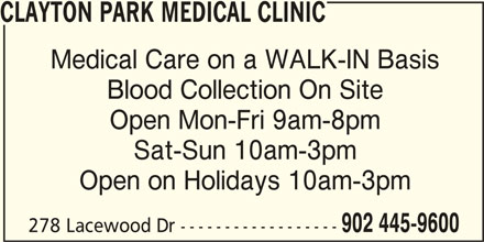 Clayton Park Medical Clinic (902-445-9600) - Display Ad - CLAYTON PARK MEDICAL CLINIC Medical Care on a WALK-IN Basis Blood Collection On Site Open Mon-Fri 9am-8pm Sat-Sun 10am-3pm Open on Holidays 10am-3pm 902 445-9600 278 Lacewood Dr ------------------