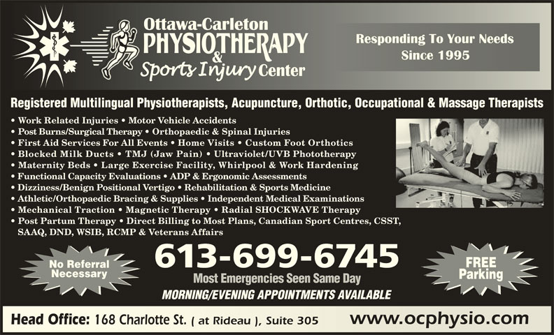 Ottawa Carleton Physiotherapy & Sports Injury Center (613-789-0015) - Display Ad - Registered Multilingual Physiotherapists, Acupuncture, Orthotic, Occupational & Massage Therapists Work Related Injuries   Motor Vehicle Accidents Post Burns/Surgical Therapy   Orthopaedic & Spinal Injuries First Aid Services For All Events   Home Visits   Custom Foot Orthotics Blocked Milk Ducts   TMJ (Jaw Pain) Ultraviolet/UVB Phototherapy Maternity Beds   Large Exercise Facility, Whirlpool & Work Hardening Functional Capacity Evaluations   ADP & Ergonomic Assessments Dizziness/Benign Positional Vertigo   Rehabilitation & Sports Medicine Athletic/Orthopaedic Bracing & Supplies   Independent Medical Examinations Mechanical Traction   Magnetic Therapy   Radial SHOCKWAVE Therapy Post Partum Therapy   Direct Billing to Most Plans, Canadian Sport Centres, CSST, SAAQ, DND, WSIB, RCMP & Veterans Affairs FREE 613-699-6745 No Referral Necessary Parking Most Emergencies Seen Same Day MORNING/EVENING APPOINTMENTS AVAILABLE www.ocphysio.comwww.ocphysio.com Head Office: 168 Charlotte St. ( at Rideau ), Suite 305 Head Office: 168 Charlotte St. ( at Rideau ), Suite 305