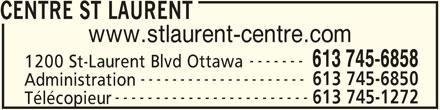 St Laurent Centre (613-745-6858) - Annonce illustrée======= - 1200 St-Laurent Blvd Ottawa --------------------- 613 745-6850 Administration ------------------------ 613 745-1272 Télécopieur www.stlaurent-centre.com ------- CENTRE ST LAURENT 613 745-6858
