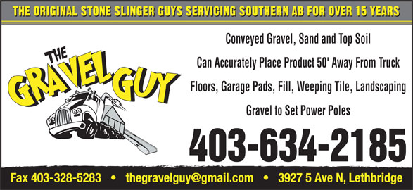 The Gravel Guy (403-634-2185) - Display Ad - Can Accurately Place Product 50' Away From Truck Floors, Garage Pads, Fill, Weeping Tile, Landscaping Gravel to Set Power Poles 403-634-2185 THE ORIGINAL STONE SLINGER GUYS SERVICING SOUTHERN AB FOR OVER 15 YEARS Conveyed Gravel, Sand and Top Soil